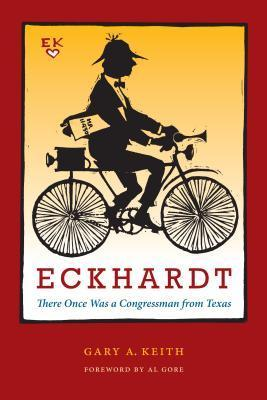 Eckhardt: There Once Was a Congressman from Texas Gary A. Keith