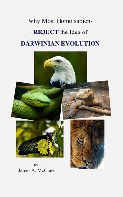 Why Most Homo Sapiens Reject the Idea of Darwinian Evolution James A. McCune