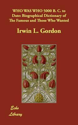 Who Was Who 5000 B. C. to Date: Biographical Dictionary of the Famous and Those Who Wanted  by  Irwin L. Gordon