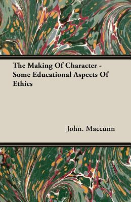 The Making of Character - Some Educational Aspects of Ethics  by  John MacCunn