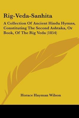 Rig-Veda-Sanhita: A Collection of Ancient Hindu Hymns, Constituting the Second Ashtaka, or Book, of the Rig Veda (1854)  by  Horace Hayman Wilson