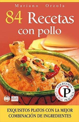 84 RECETAS CON POLLO: Exquisitos platos con la mejor combinación de ingredientes (Colección Cocina Práctica nº 15)  by  Mariano Orzola