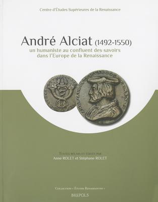 Andre Alciat (1492-1550): Un Humaniste Au Confluent Des Savoirs Dans LEurope de La Renaissance Anne Rolet