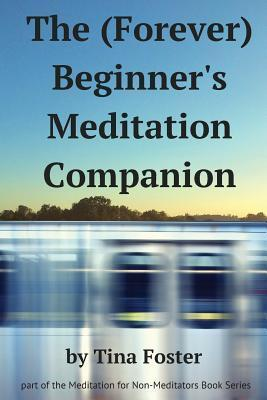 The (Forever) Beginners Meditation Companion  by  Tina Foster