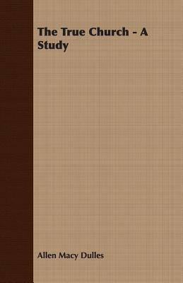 The True Church - A Study Allen Macy Dulles