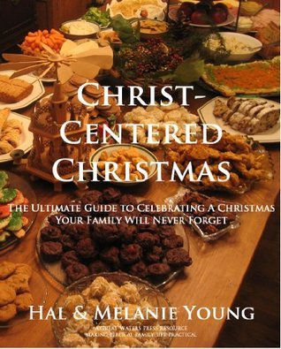 Christ-Centered Christmas: The Ultimate Guide to Celebrating a Christmas Your Family Will Never Forget  by  Melanie Young