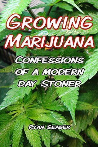 Growing Marijuana: Confessions of a Modern Day Stoner  by  Ryan Seager