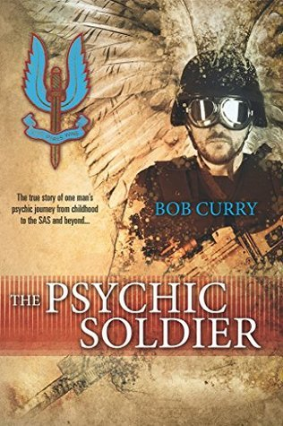 The Psychic Soldier: The true story of one mans psychic journey from childhood to the SAS and beyond...  by  Bob Curry