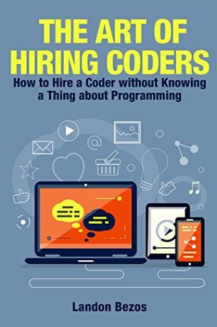 The Art of Hiring Coders: How to Hire a Coder without Knowing a Thing about Programming Landon Bezos