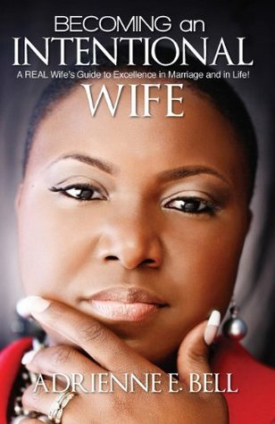 Becoming an Intentional Wife: A REAL Wifes Guide to Excellence in Marriage and in Life! Adrienne E. Bell