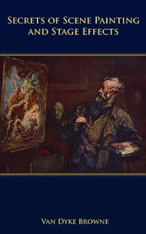 Secrets of Scene Painting and Stage Effects Van Dyke Browne