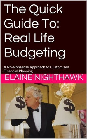 The Quick Guide To: Real Life Budgeting: A No-Nonsense Approach to Customized Financial Planning  by  Elaine Nighthawk