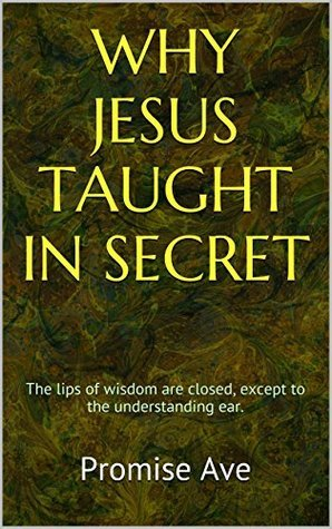 WHY JESUS TAUGHT IN SECRET Promise Ave