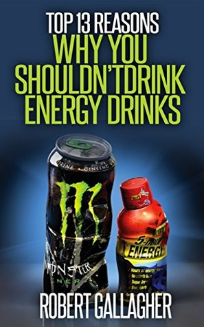 Top 13 Reasons Why You Shouldnt Drink Energy Drinks  by  Robert Gallagher