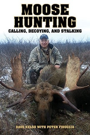 Moose Hunting: Calling, Decoying, and Stalking Peter Fiduccia Dave Kelso
