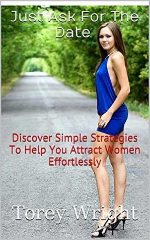 Just Ask For The Date : Discover Simple Strategies To Help You Attract Women Effortlessly Torey Wright