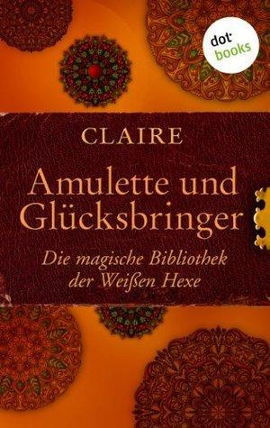 Amulette und Glücksbringer: Die magische Bibliothek der Weißen Hexe Claire