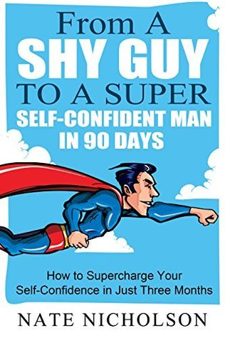 From a Shy Guy to a Super Self-Confident Man in 90 Days: How to Supercharge Your Self-Confidence in Just Three Months (The Smart Mans Guide to Self-Confidence Book 1)  by  Nate Nicholson