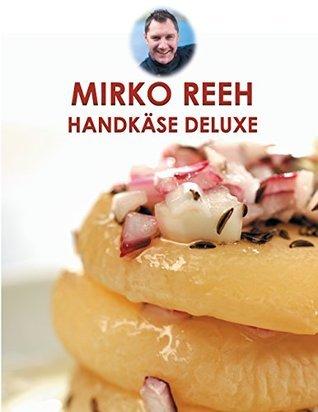 Handkäse Deluxe: Leckere Rezepte rund um den Handkäse Mirko Reeh