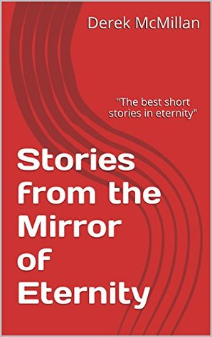Stories from the Mirror of Eternity (Mirror of Eternity series Book 1)  by  Derek McMillan