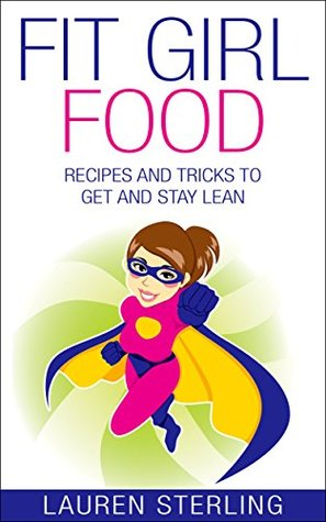 Fit Girl Food: Recipes and Tricks to Get and Stay Lean  by  Lauren Sterling