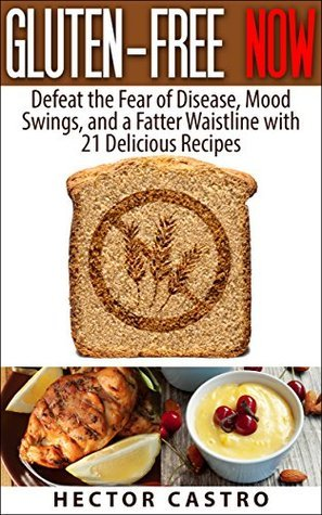 GLUTEN-FREE NOW: Defeat the Fear of Disease, Mood Swings, and a Fatter Waistline with 21 Delicious Recipes Hector Castro