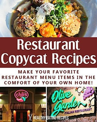 Delicious Restaurant Copycat Recipes: Make Your Favorite Restaurant Menu Items In The Comfort Of Your Own Home!  by  Healthy Eating Recipes