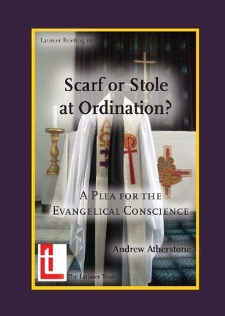 Scarf or Stole at Ordination? A Plea for the Evangelical Conscience (Latimer Briefing Book 10) Andrew Atherstone