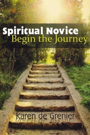 Spiritual Novice: Begin the Journey Karen De Grenier
