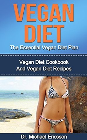 Vegan Diet: The Essential Vegan Diet Plan: Vegan Diet Cookbook And Vegan Diet Recipes To Lose 7 Pounds a Week, Lower Blood Pressure, Detox Your Body And ... Vegan Diet Foods, Vegan Diet Cookbooks)  by  Michael Ericsson