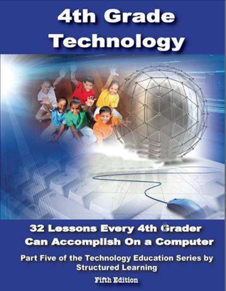 Fourth Grade Technology: 32 Lessons Every Fourth Grader Can Accomplish On A Computer  by  Structured Learning IT Teaching Team