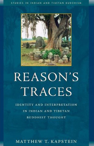 Reasons Traces: Identity and Interpretation in Indian and Tibetan Buddhist Thought  by  Matthew T. Kapstein