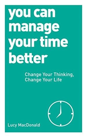 You Can Manage Your Time Better: Change Your Thinking, Change Your Life  by  Lucy MacDonald