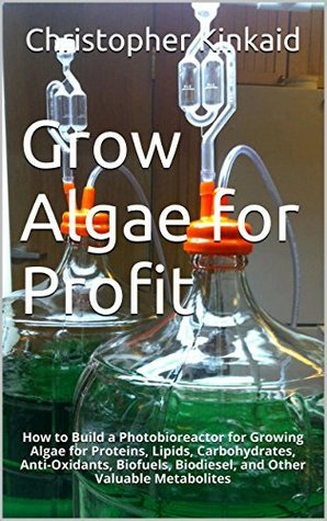 Grow Algae for Profit: How to Build a Photobioreactor for Growing Algae for Proteins, Lipids, Carbohydrates, Anti-Oxidants, Biofuels, Biodiesel, and Other Valuable Metabolites Christopher Kinkaid