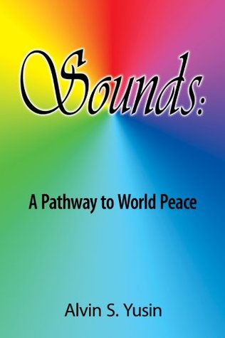 Sounds: A Pathway to World Peace  by  Alvin S. Yusin