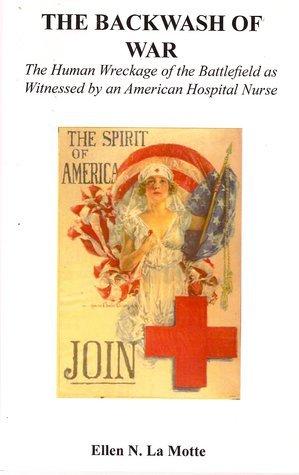 The Backwash of War: The Human Wreckage of the Battlefield as Witnessed an American Hospital Nurse by Ellen N. La Motte