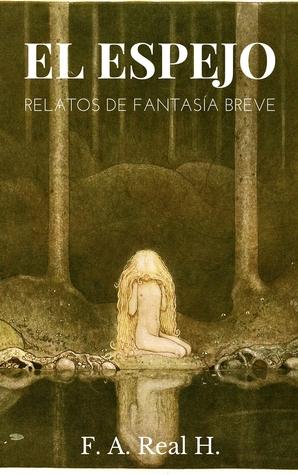 El espejo: Relatos de Fantasía breve  by  F.A. Real H.