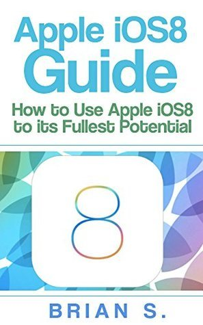Apple iOS 8 Guide: How to use Apples iOS 8 to its Fullest Potential (iOS 8, siri, ipad, ipad air, ipad mini apple, iphone 6, iphone 6 plus, Mac, yosemite, apple,)  by  Brian S