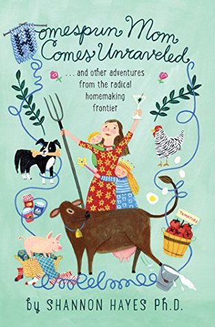 Homespun Mom Comes Unraveled...and other adventures from the radical homemaking frontier Shannon Hayes
