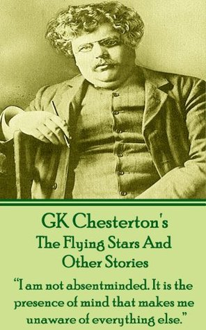 The Flying Stars And Other Stories: I am not absentminded. It is the presence of mind that makes me unaware of everything else.  by  G.K. Chesterton