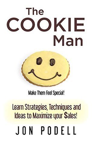 The Cookie Man: Learn Strategies, Techniques and Ideas to Maximize your $ales! Jon Podell