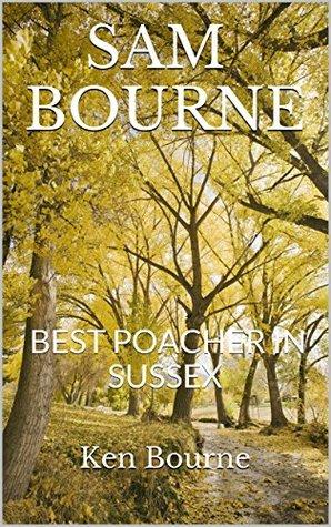 SAM BOURNE: BEST POACHER IN SUSSEX Ken Bourne