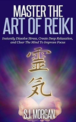 Reiki:Master the Art of Reiki -Instantly Dissolve Stress, Create Deep Relaxation, and Clear The Mind To Improve Focus (Reiki, Reiki Healing, Chakras, Energy Healing, Auras Book) S.J. Morgan