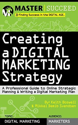 Creating a Digital Marketing Strategy: A Professional Guide to Online Strategic Planning and Writing a Digital Marketing Plan Keith Boswell