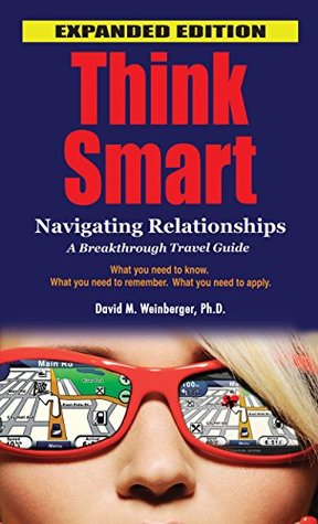 THINK SMART:Navigating Relationships, A Breakthrough Guide EXPANDED EDITION  by  Dr.David M. Weinberger