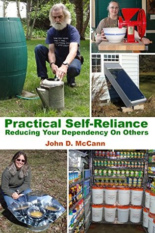 Practical Self-Reliance - Reducing Your Dependency On Others John D. McCann