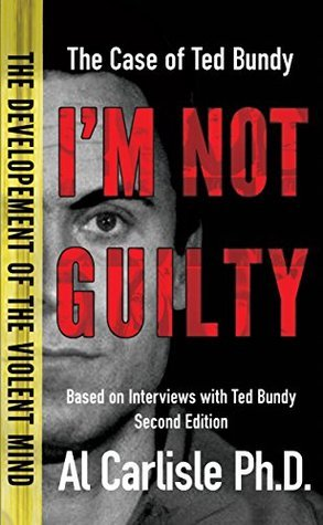 Im Not Guilty: The Case of Ted Bundy (The Development of the Violent Mind Book 1)  by  Al Carlisle