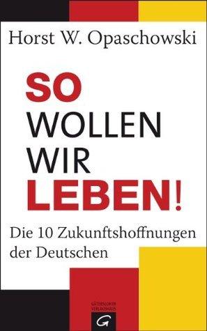 So wollen wir leben!: Die 10 Zukunftshoffnungen der Deutschen  by  Horst W. Opaschowski