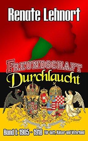 Freundschaft Durchlaucht: Für Gott, Kaiser und Vaterland (Freundschaft Durchlaucht - Band I beinhaltet 2 Teile 1) Renate Lehnort