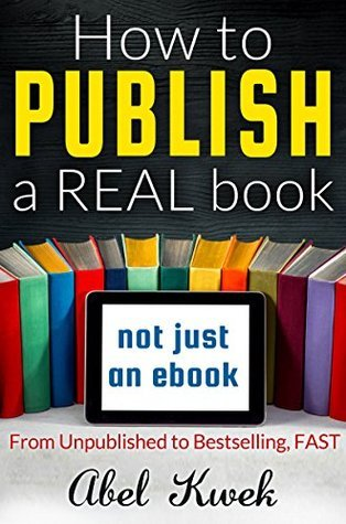 How to Publish a Real Book (Not Just an Ebook): From Unpublished to Bestselling, FAST Abel Kwek